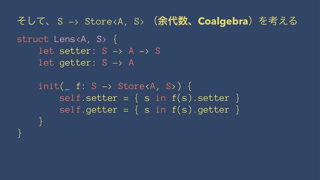 ͦͯ͠ɺ S -> Store<A, S> ʢ༨ɺCoalgebraʣΛߟ͑Δ struc...
