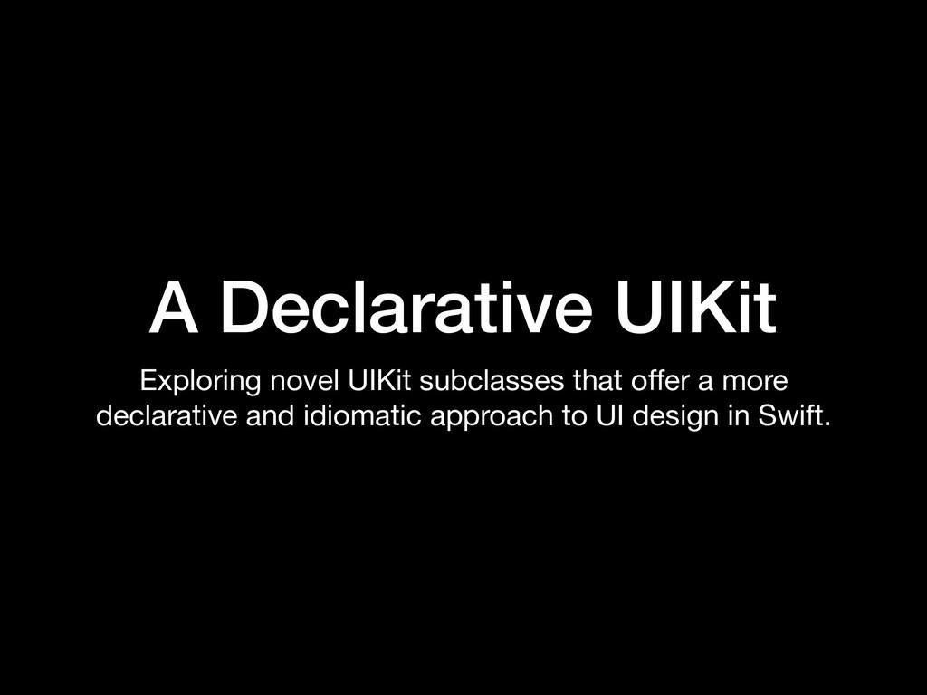 A Declarative UIKit Exploring novel UIKit subcl...