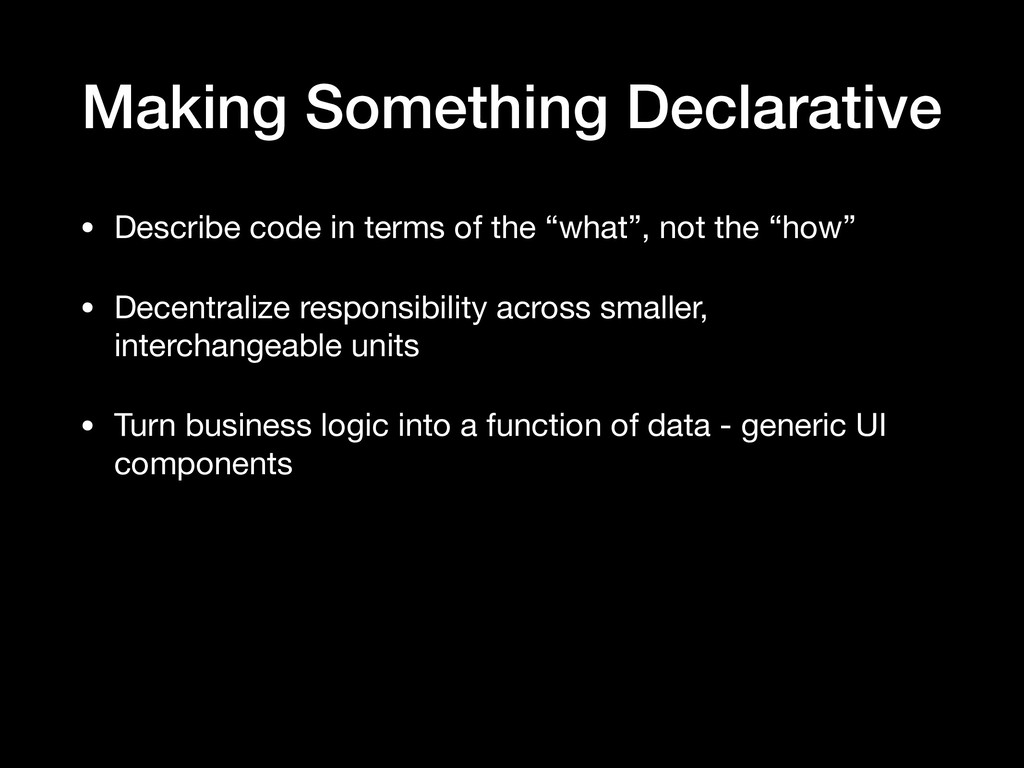 Making Something Declarative • Describe code in...