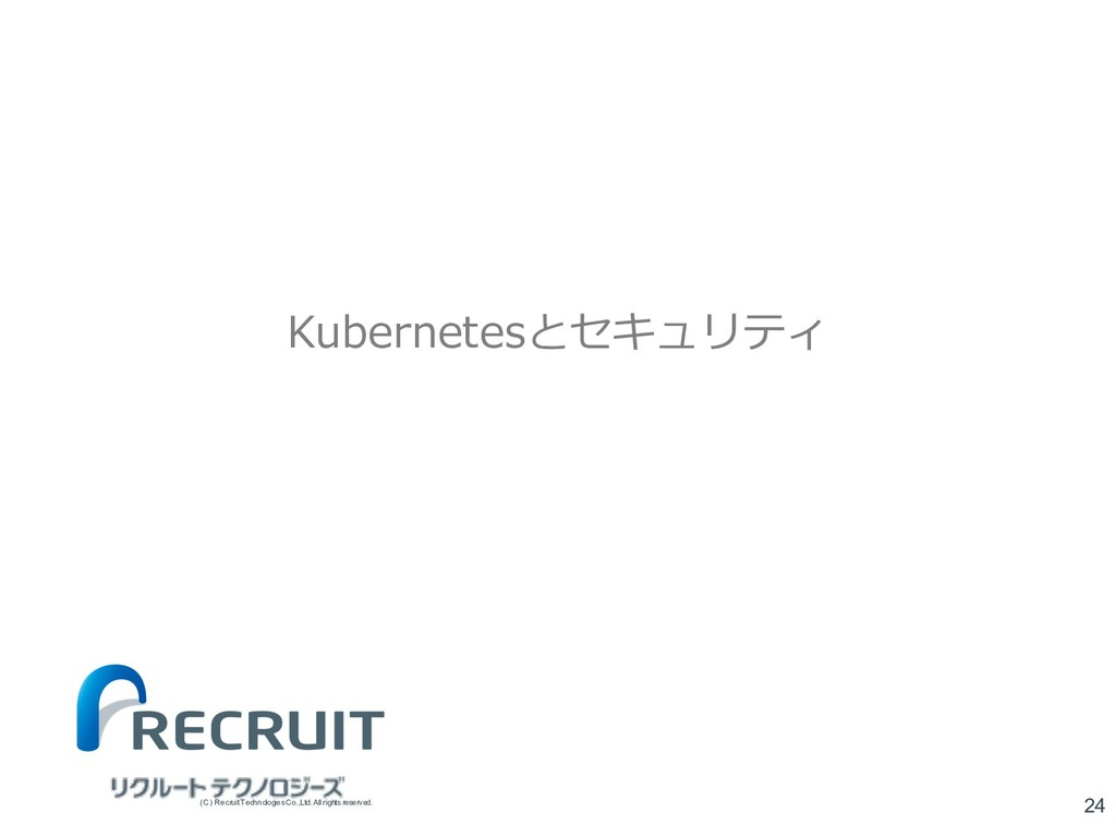 Kubernetesとセキュリティ 24 (C) Recruit TechnologiesCo...