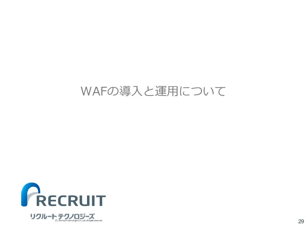 WAFの導⼊と運⽤について 29 (C) Recruit TechnologiesCo.,Lt...