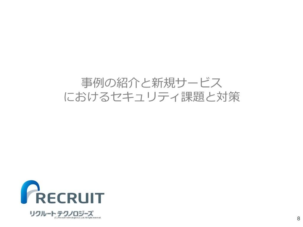 事例の紹介と新規サービス におけるセキュリティ課題と対策 8 (C) Recruit Tech...