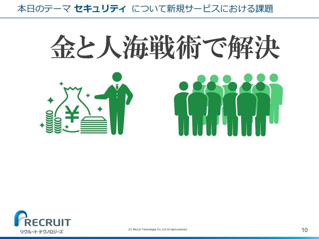 金と人海戦術で解決 本⽇のテーマ セキュリティ について新規サービスにおける課題 10 (C)...