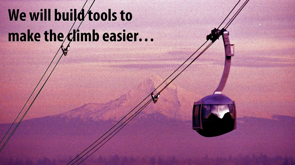 We will build tools to make the climb easier…
