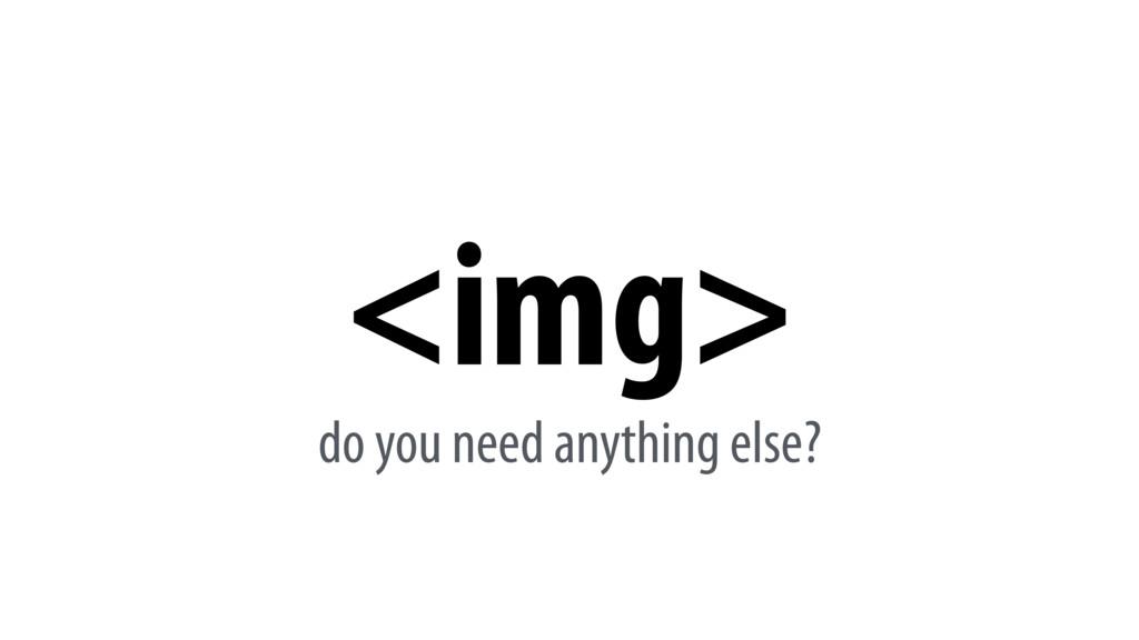 <img> do you need anything else?