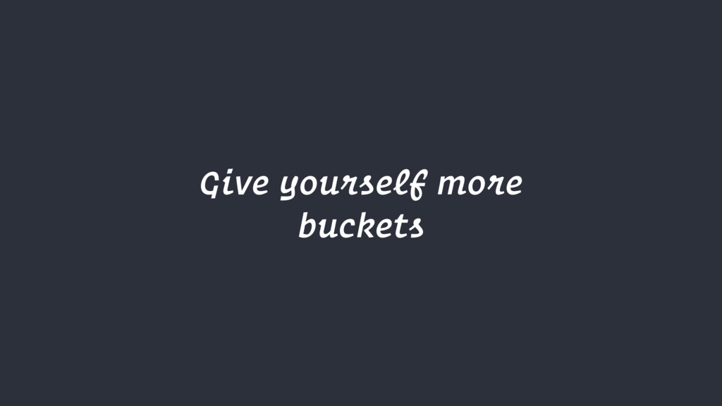 Give yourself more buckets