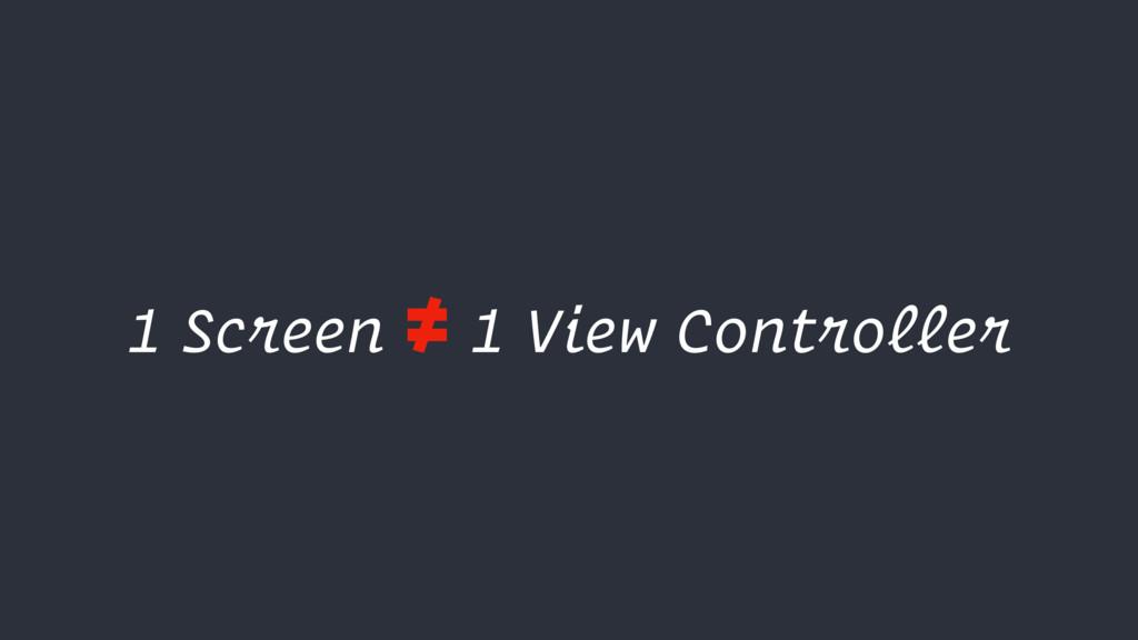1 Screen ≠ 1 View Controller