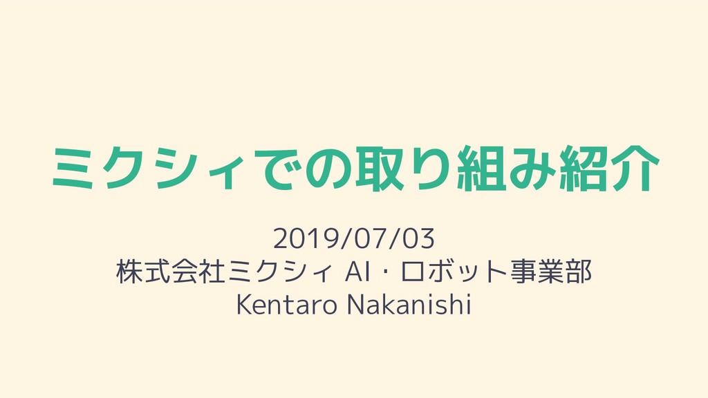 ミクシィでの取り組み紹介 2019/07/03 株式会社ミクシィ AI・ロボット事業部 Ken...