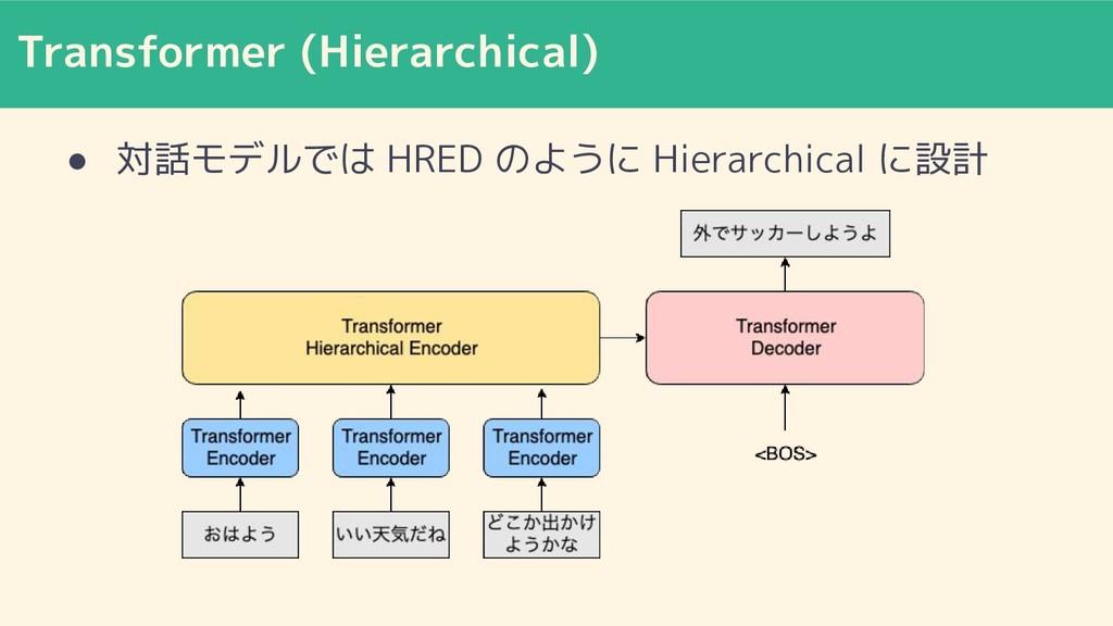 Transformer (Hierarchical) ● 対話モデルでは HRED のように ...