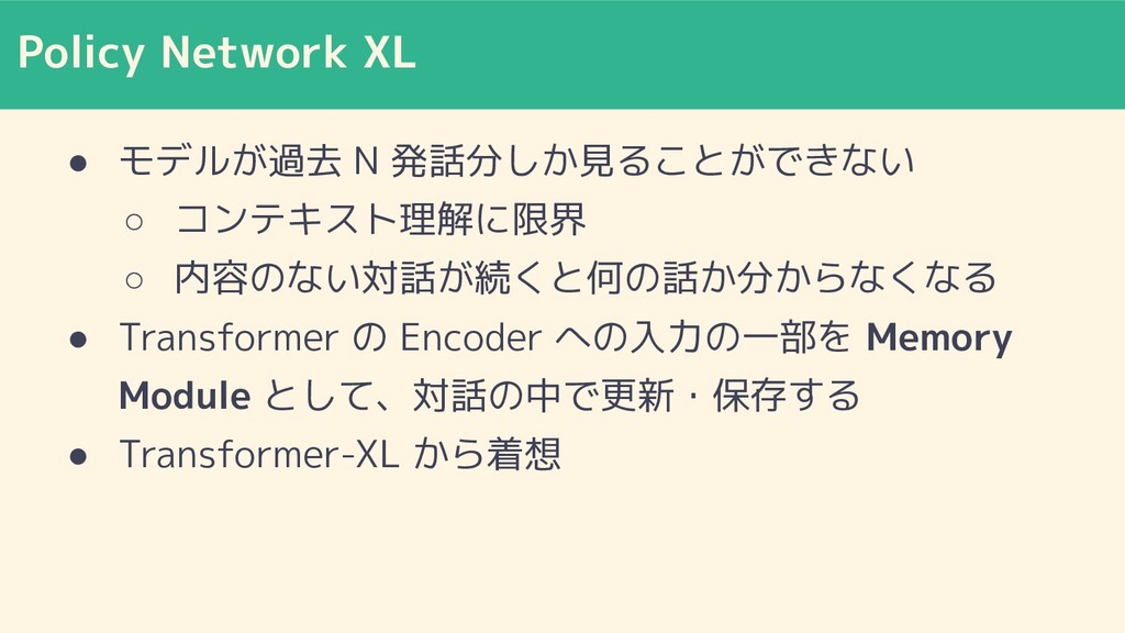 Policy Network XL ● モデルが過去 N 発話分しか見ることができない ○ コ...