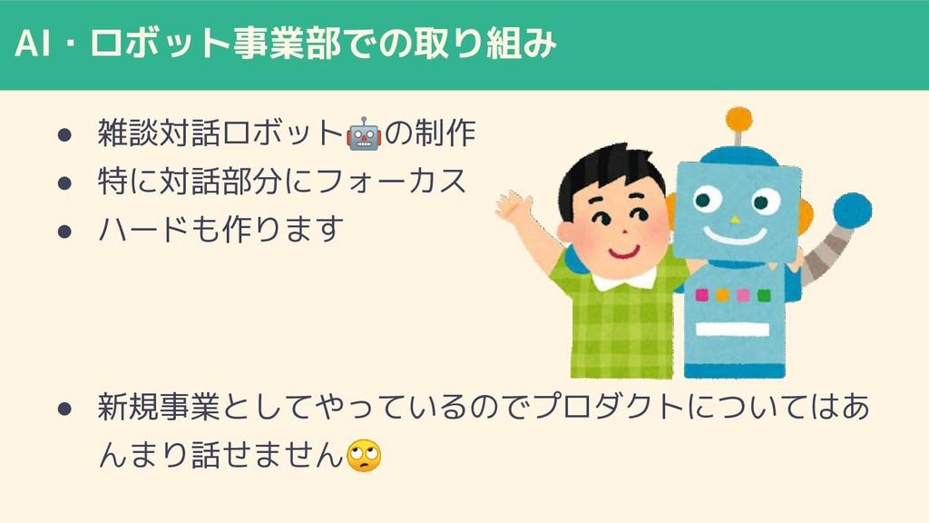AI・ロボット事業部での取り組み ● 雑談対話ロボットの制作 ● 特に対話部分にフォーカス ●...