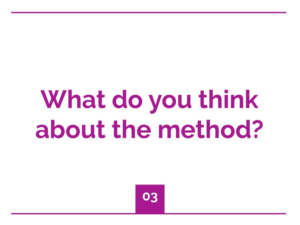What do you think about the method? 03