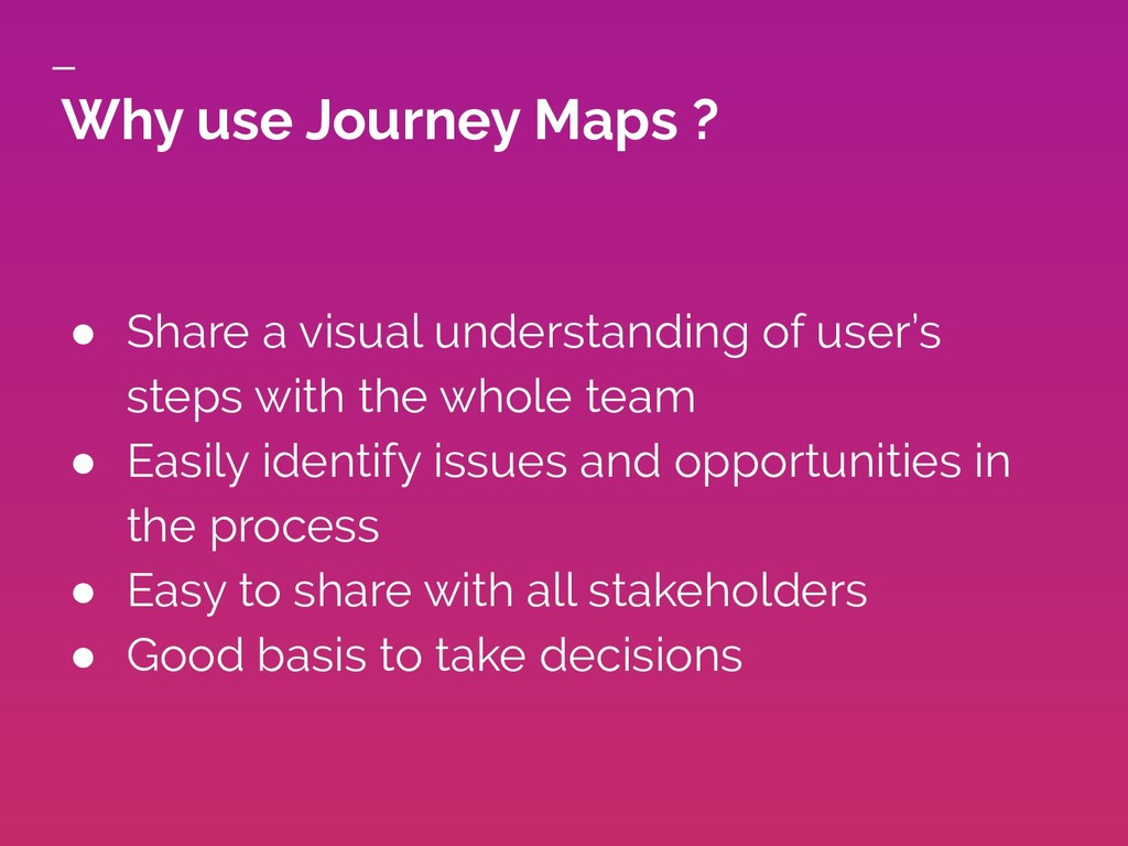 Why use Journey Maps ? ● Share a visual underst...
