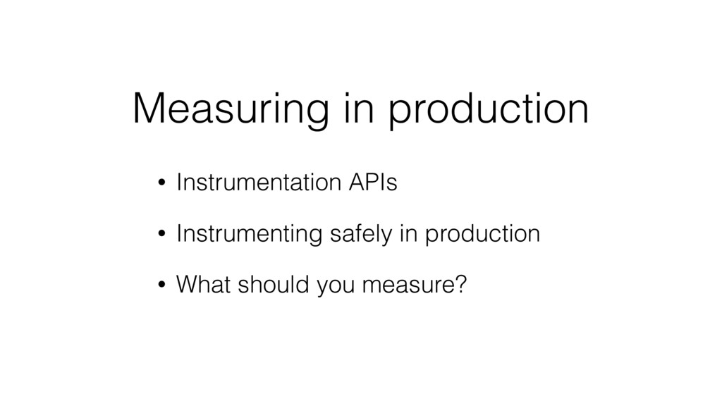 Measuring in production • Instrumentation APIs ...