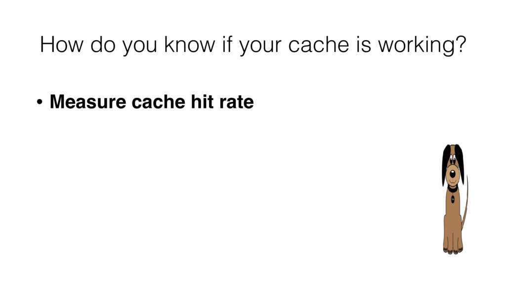 • Measure cache hit rate How do you know if you...