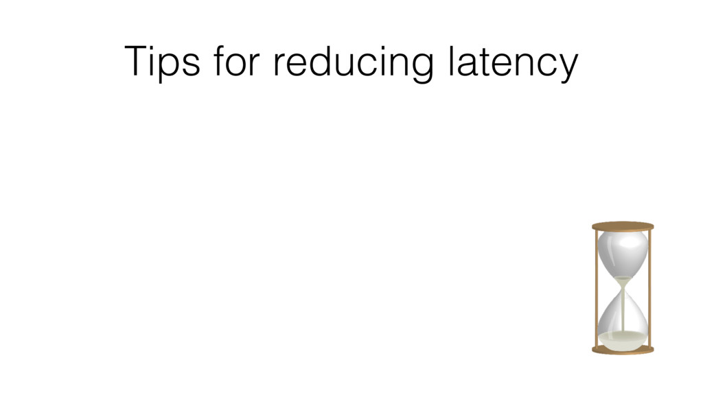 Tips for reducing latency