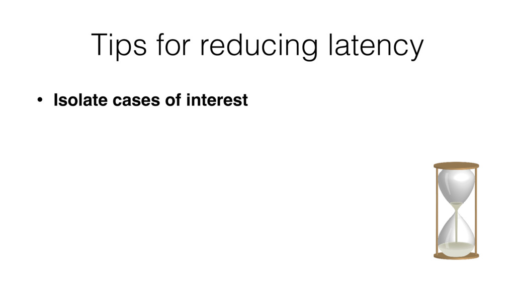 • Isolate cases of interest Tips for reducing l...