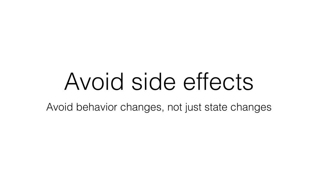 Avoid side effects Avoid behavior changes, not ...