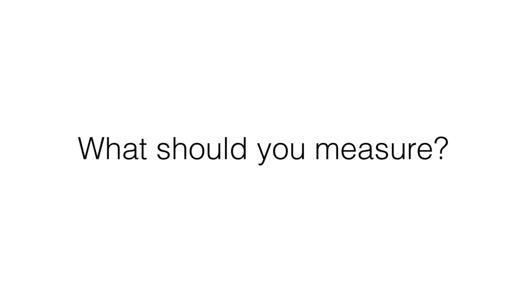 What should you measure?