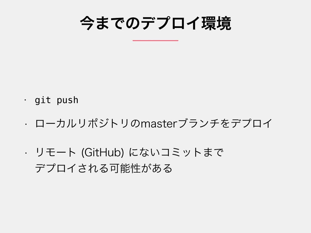 ࠓ·ͰͷσϓϩΠڥ • git push w ϩʔΧϧϦϙδτϦͷNBTUFSϒϥϯνΛσϓ...