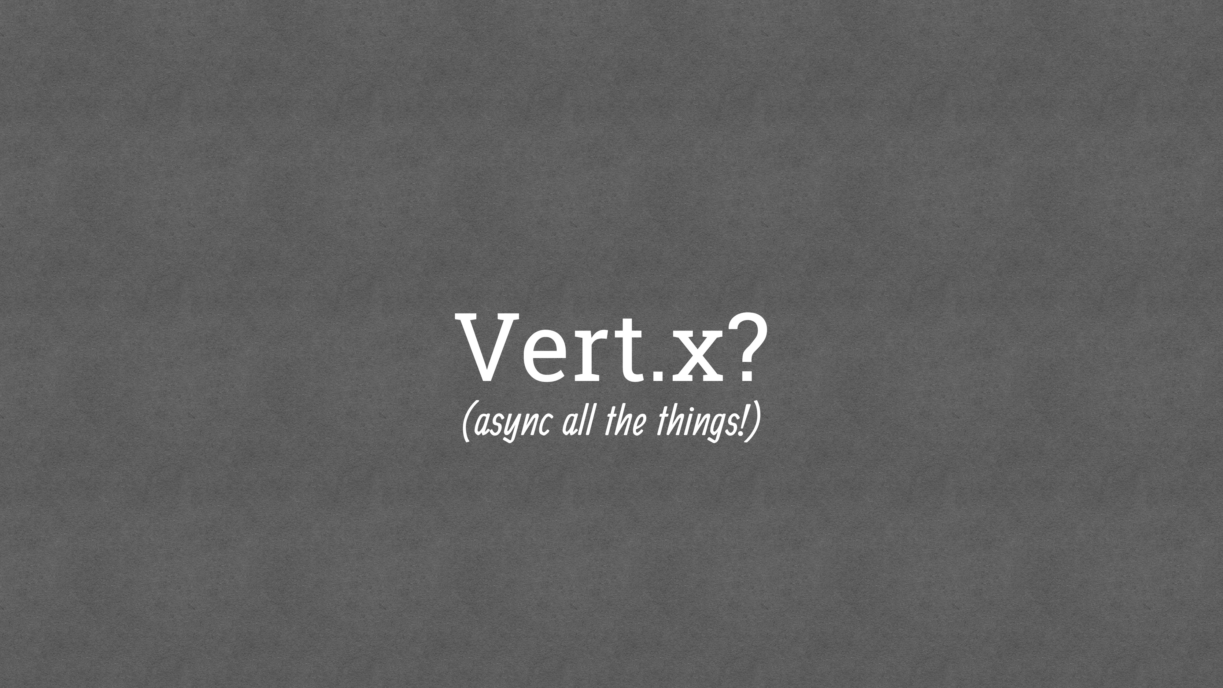 Vert.x? (async all the things!)