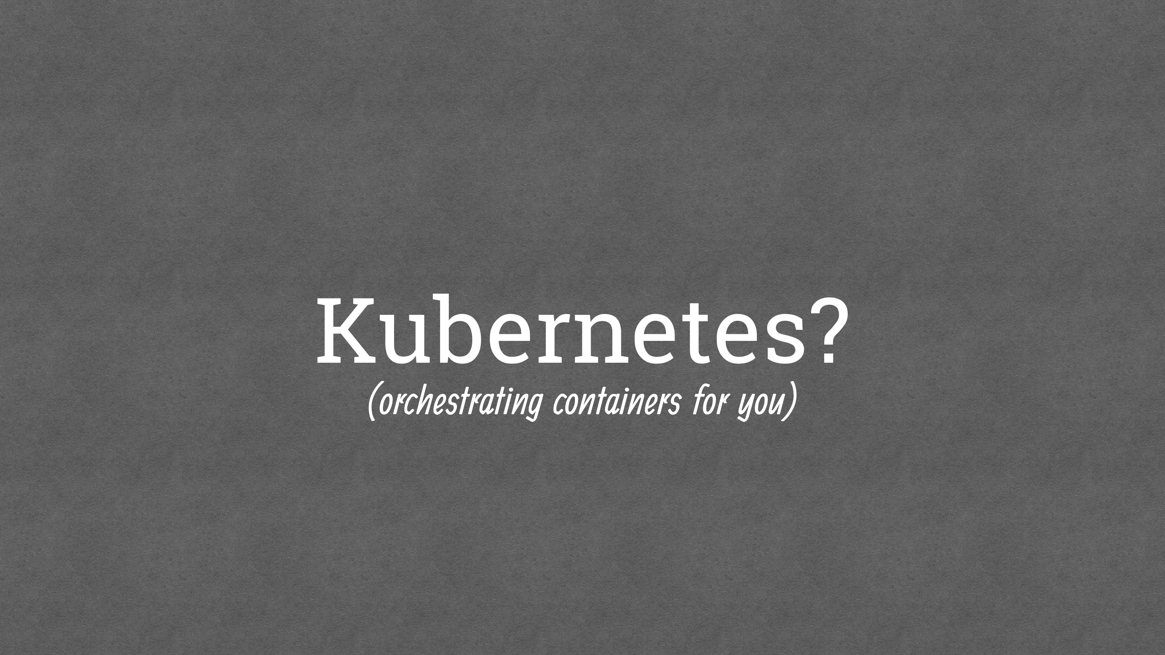 Kubernetes? (orchestrating containers for you)