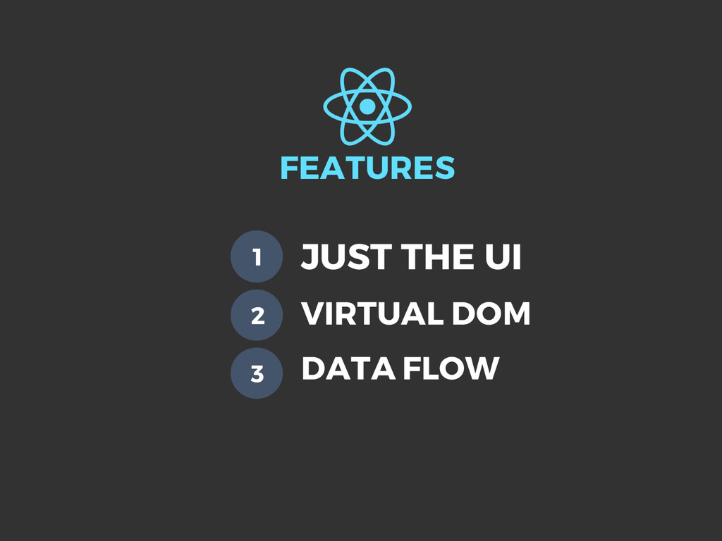 FEATURES JUST THE UI 1 2 3 VIRTUAL DOM DATA FLOW