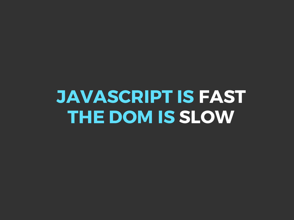 JAVASCRIPT IS FAST THE DOM IS SLOW