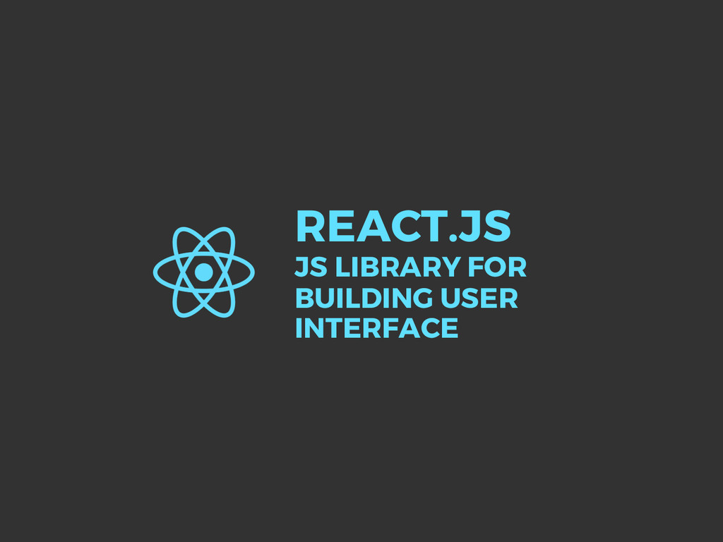 REACT.JS JS LIBRARY FOR BUILDING USER INTERFACE