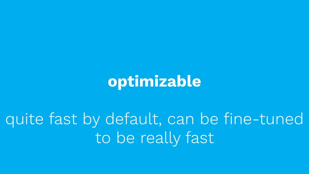 optimizable quite fast by default, can be fine-t...