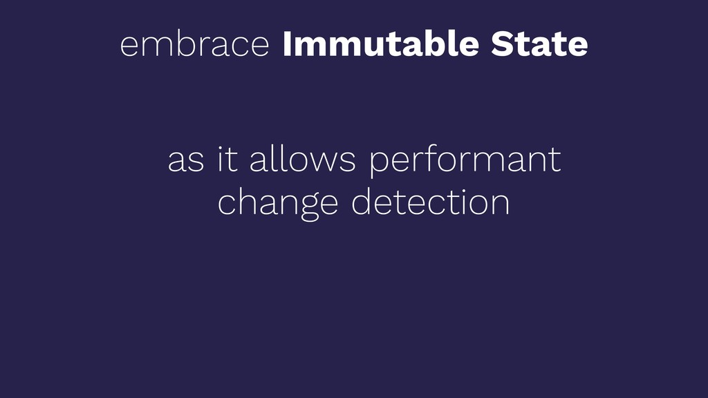 embrace Immutable State as it allows performant...