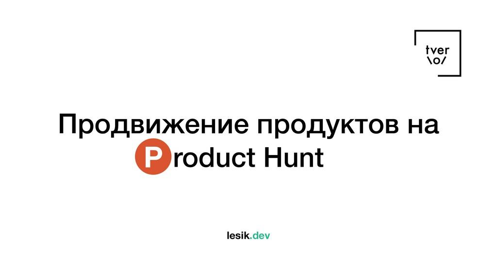 Продвижение продуктов на roduct Hunt P lesik.dev