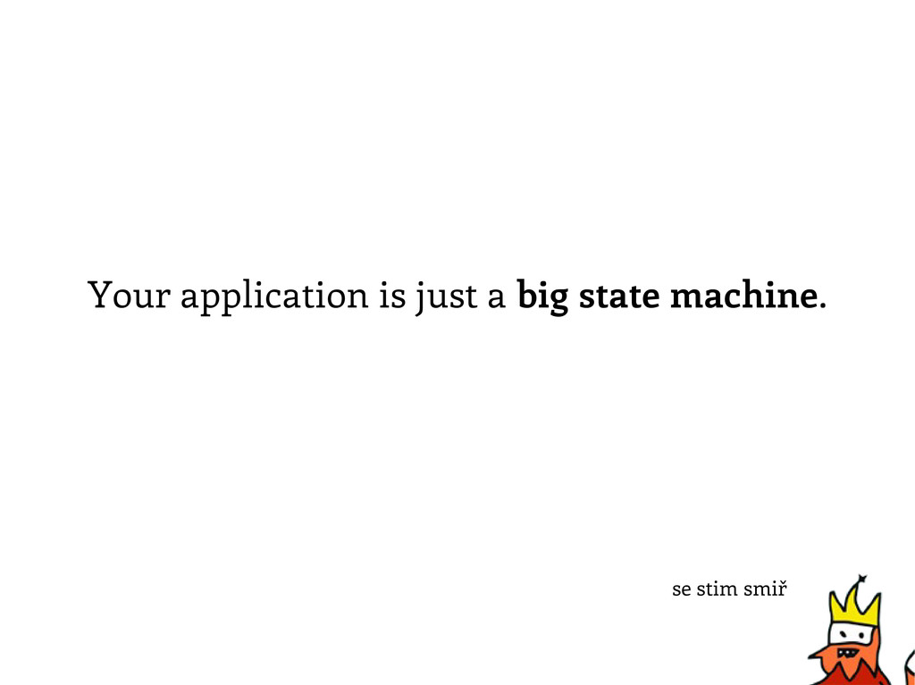 Your application is just a big state machine. s...