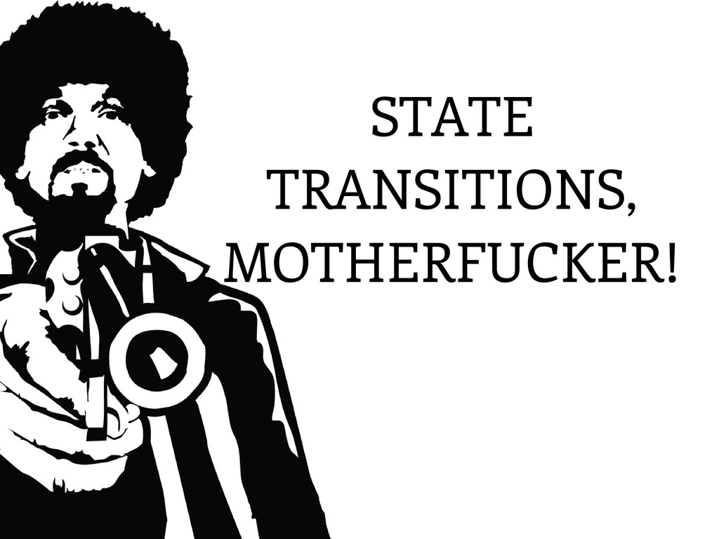 STATE TRANSITIONS, MOTHERFUCKER!