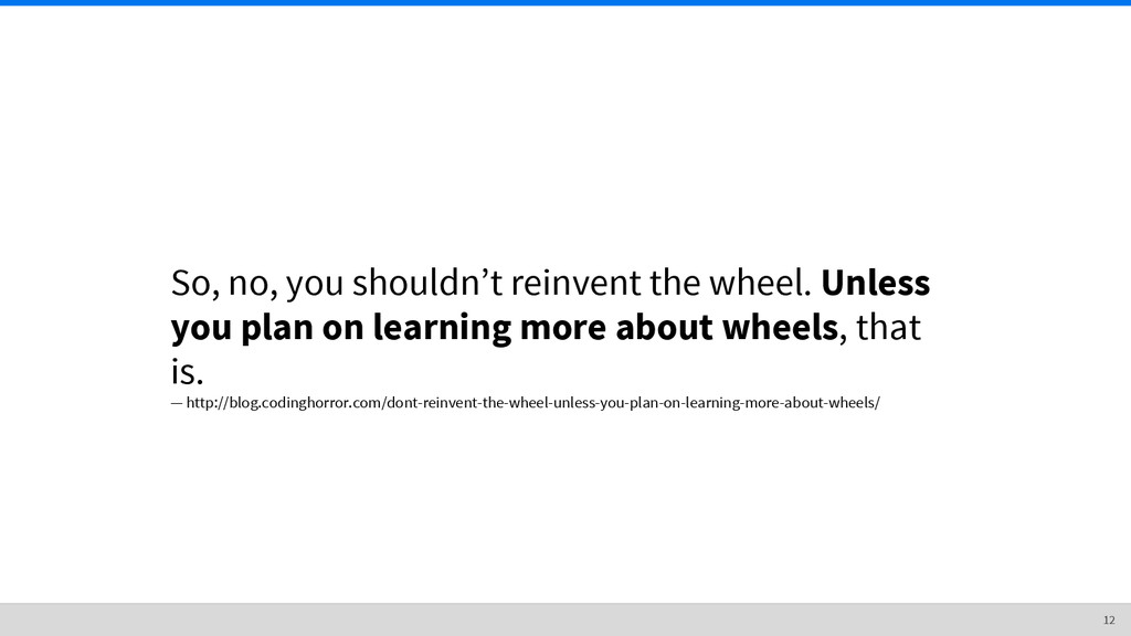 So, no, you shouldn't reinvent the wheel. Unles...
