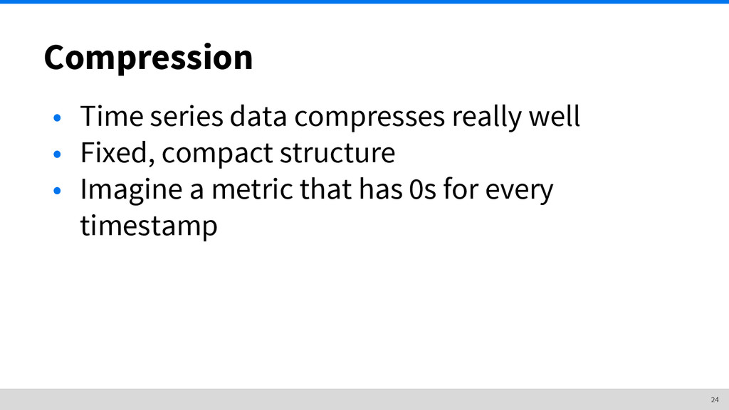 Compression • Time series data compresses reall...