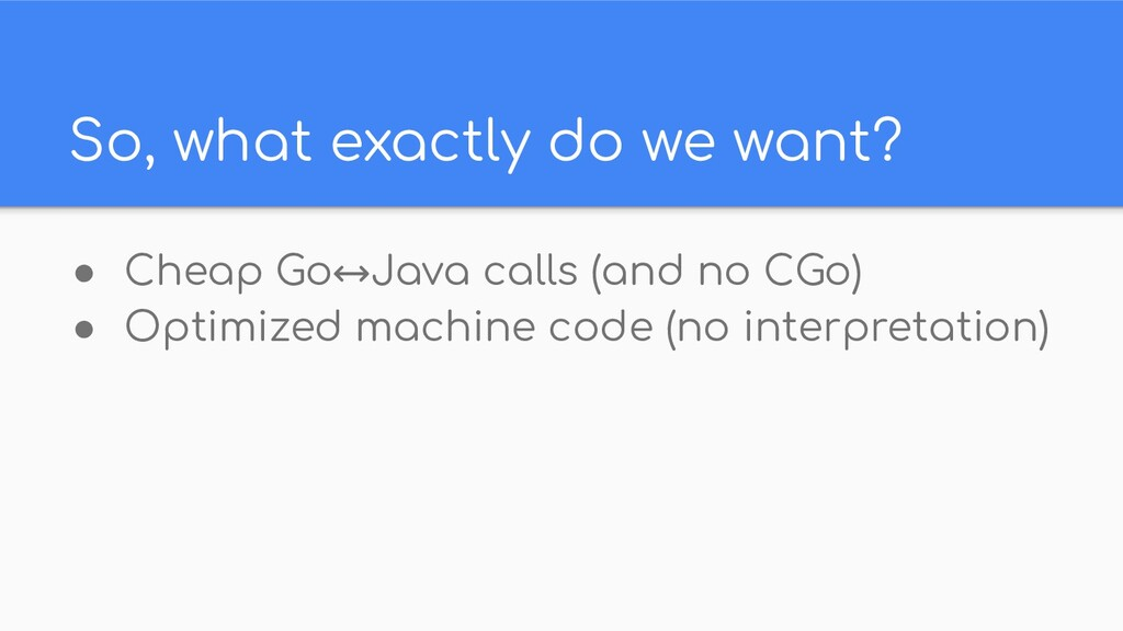 So, what exactly do we want? ● Cheap Go↔Java ca...