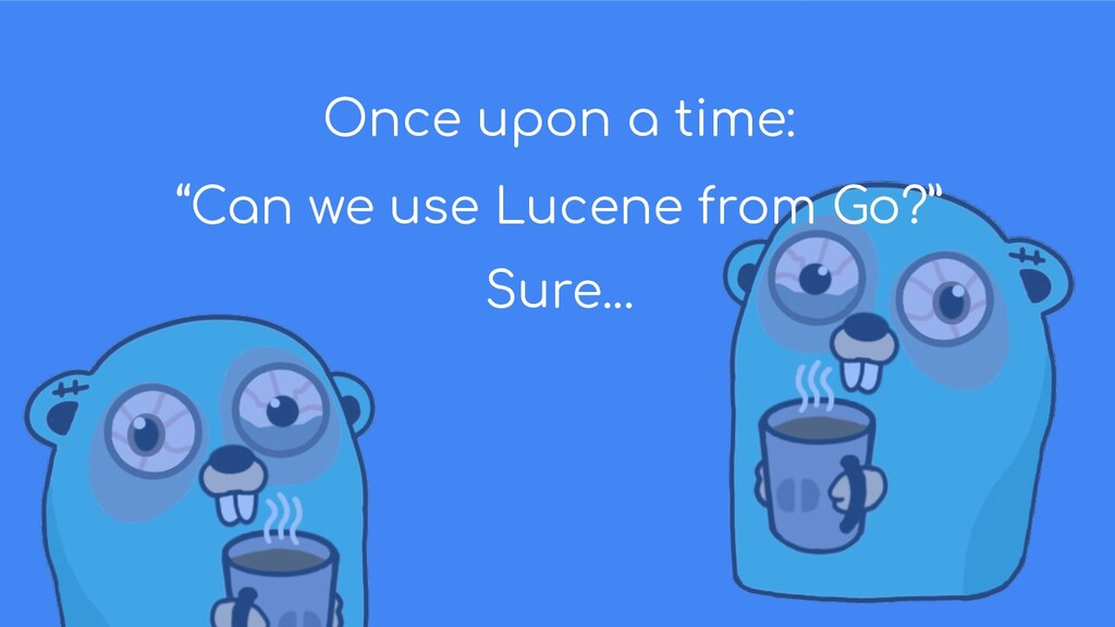 "Once upon a time: ""Can we use Lucene from Go?"" ..."