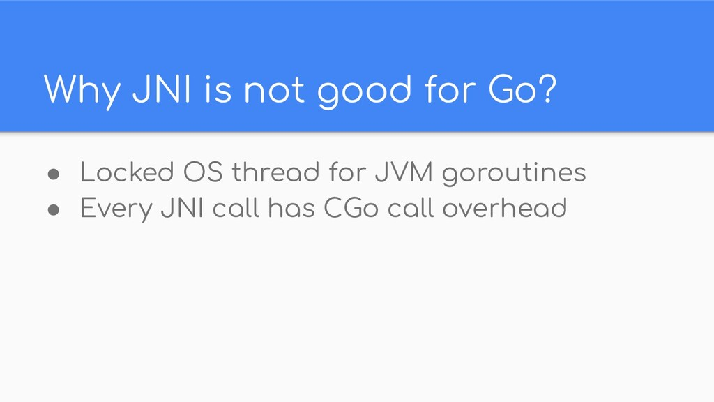 Why JNI is not good for Go? ● Locked OS thread ...