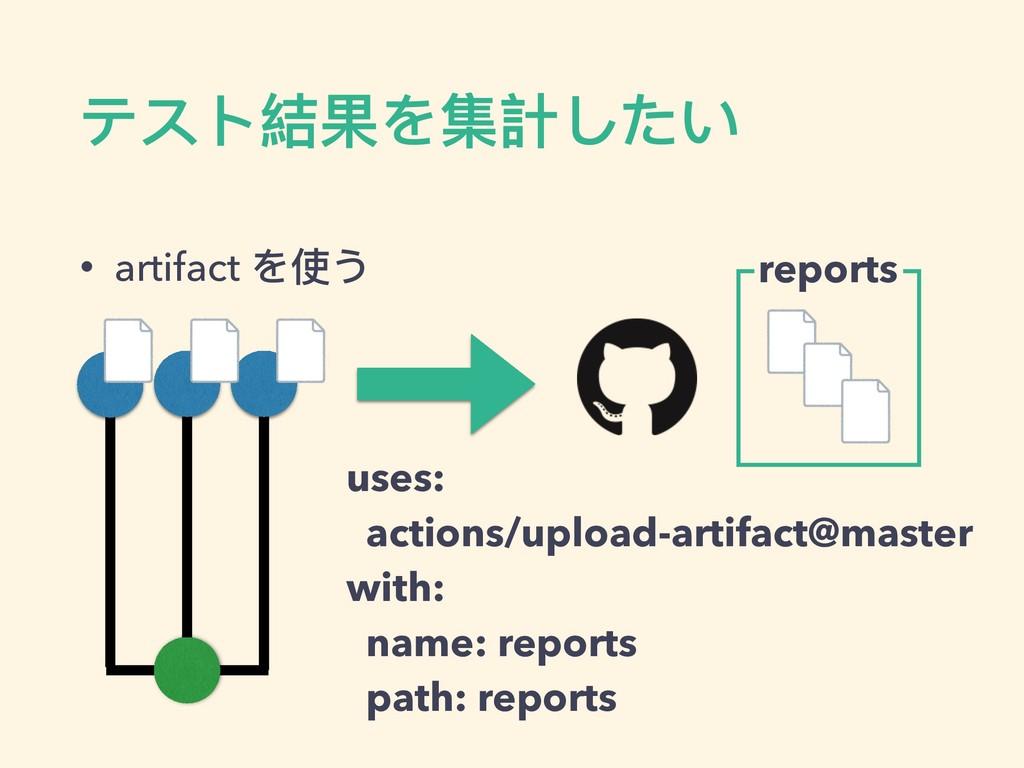 • artifact を使う テスト結果を集計したい uses: actions/upload...