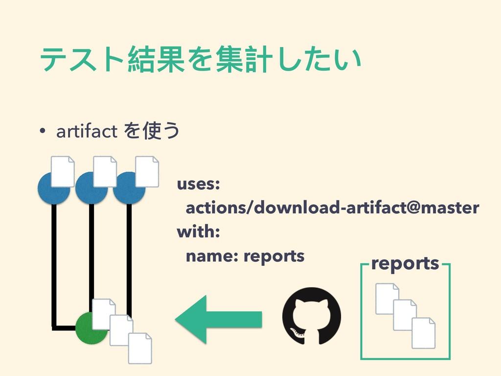 • artifact を使う テスト結果を集計したい uses: actions/downlo...
