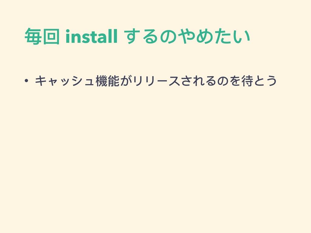 毎回 install するのやめたい • キャッシュ機能がリリースされるのを待とう