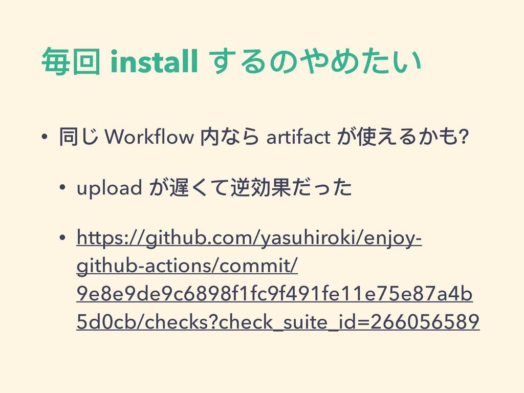 毎回 install するのやめたい • 同じ Workflow 内なら artifact が使...