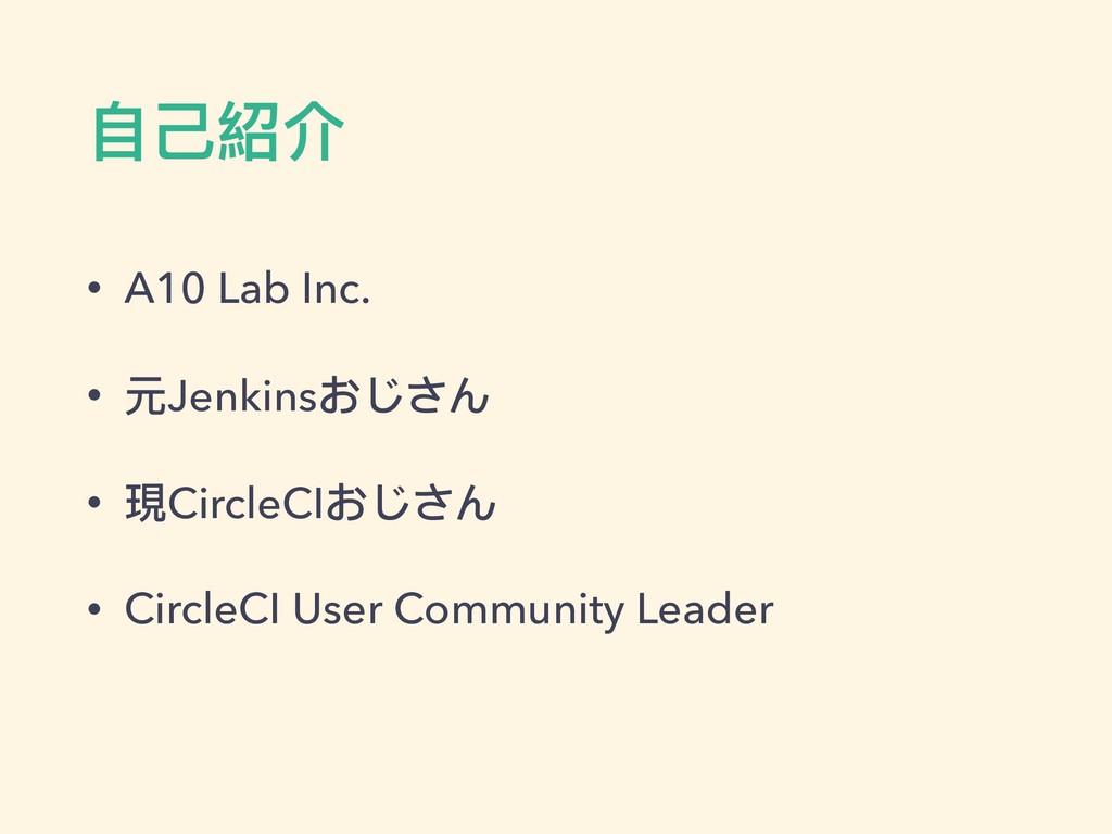 ⾃自⼰己紹介 • A10 Lab Inc. • 元Jenkinsおじさん • 現CircleC...