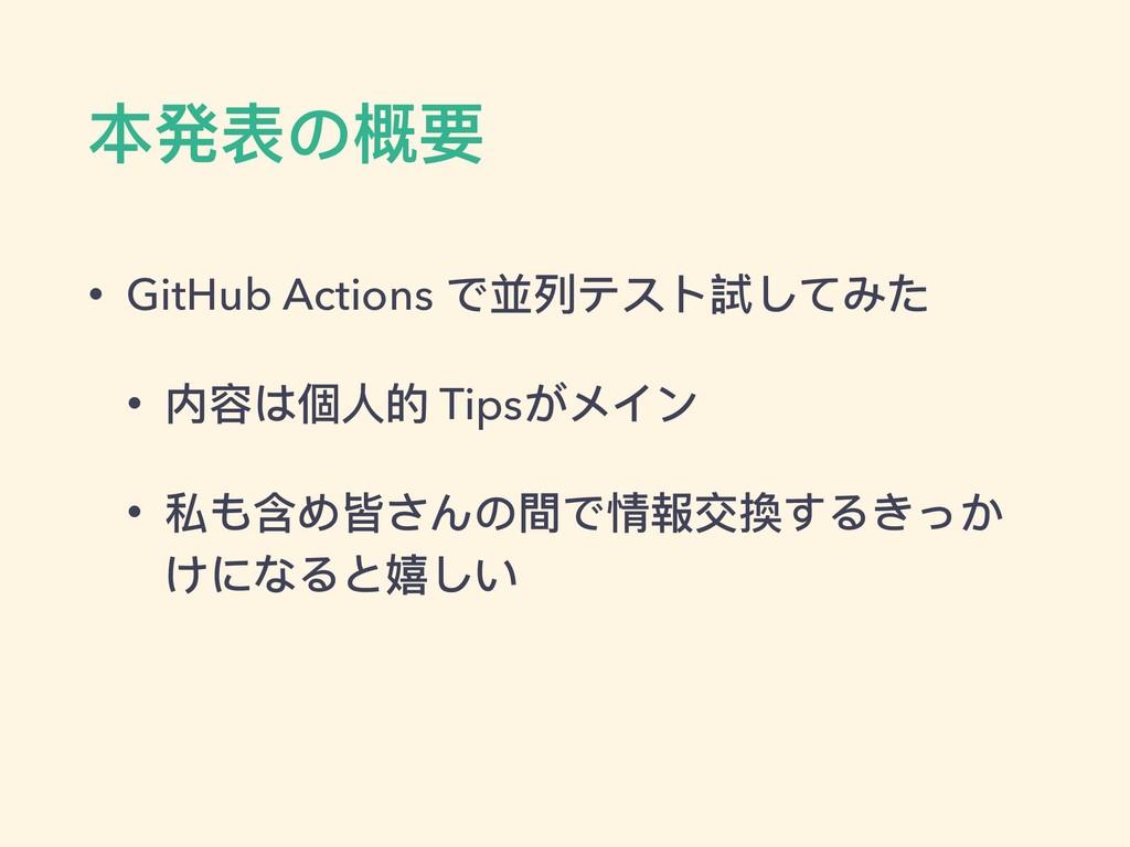 本発表の概要 • GitHub Actions で並列列テスト試してみた • 内容は個⼈人的 ...