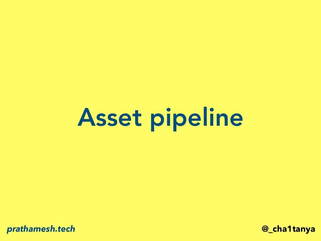 Asset pipeline @_cha1tanya prathamesh.tech