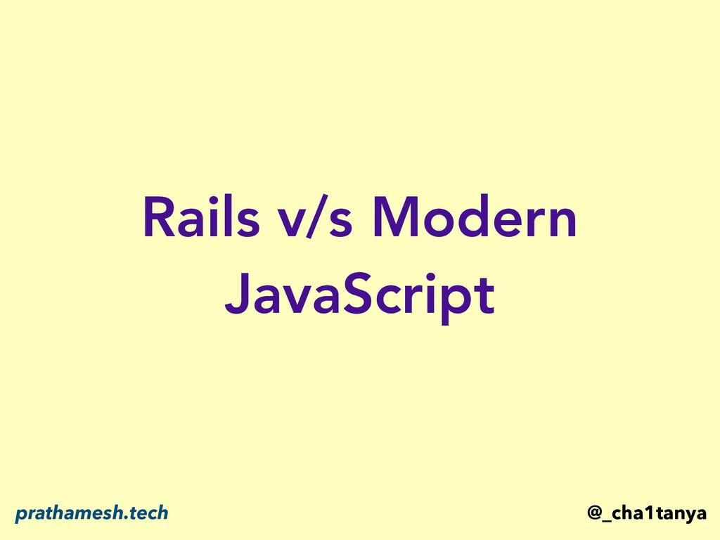Rails v/s Modern JavaScript @_cha1tanya pratham...