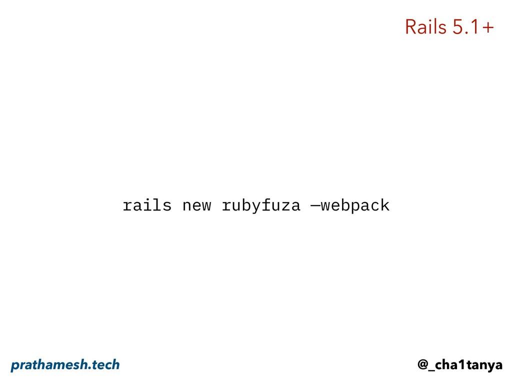 rails new rubyfuza —webpack Rails 5.1+ @_cha1ta...