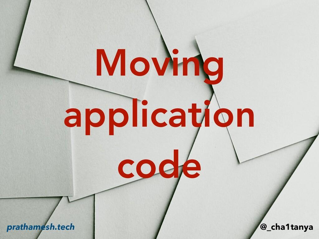 Moving application code @_cha1tanya prathamesh....