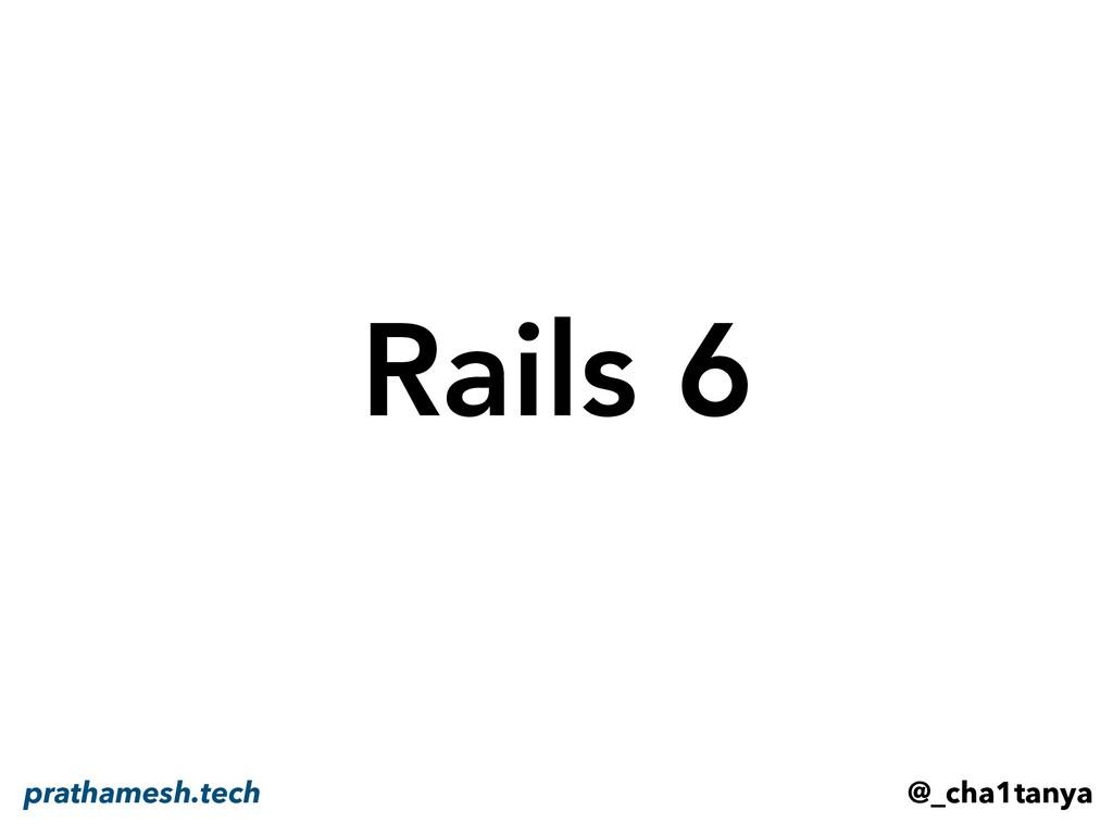 Rails 6 @_cha1tanya prathamesh.tech